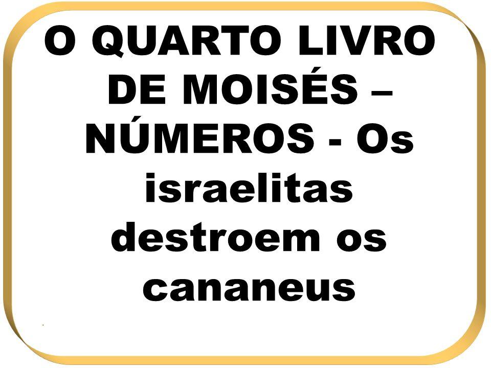 O QUARTO LIVRO DE MOISÉS – NÚMEROS - Os israelitas destroem os cananeus