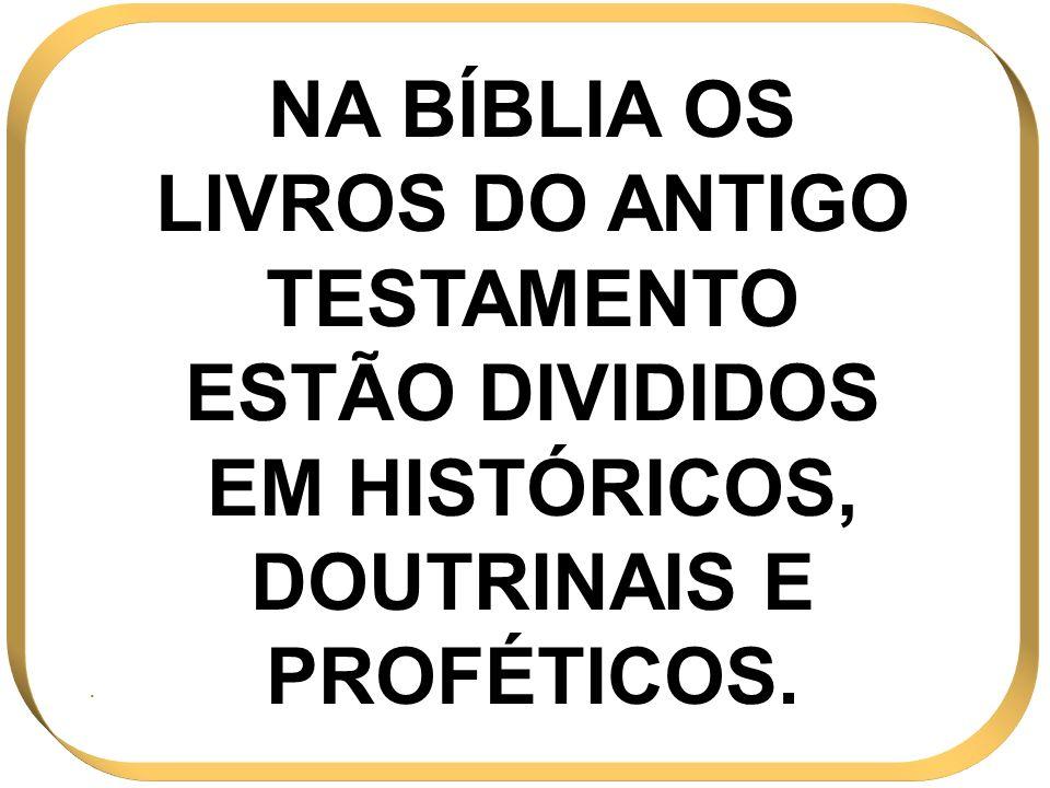 NA BÍBLIA OS LIVROS DO ANTIGO TESTAMENTO ESTÃO DIVIDIDOS EM HISTÓRICOS, DOUTRINAIS E PROFÉTICOS.