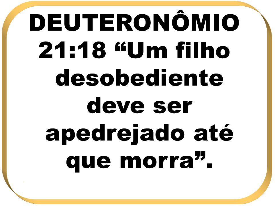21:18 Um filho desobediente deve ser apedrejado até que morra .