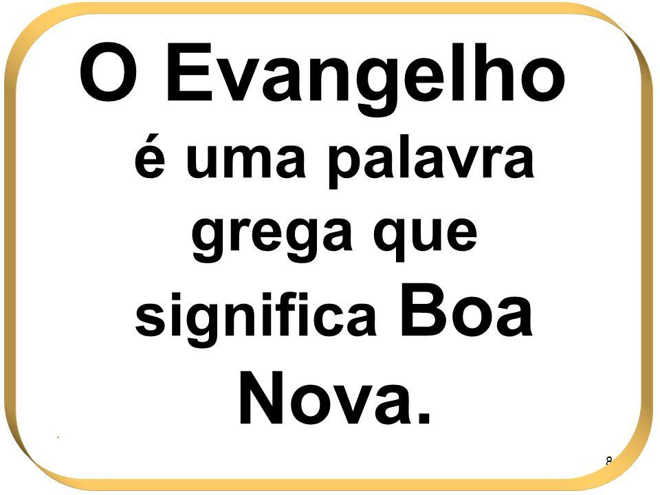O Evangelho é uma palavra grega que significa Boa Nova.