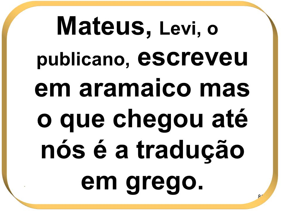 Mateus, Levi, o publicano, escreveu em aramaico mas o que chegou até nós é a tradução em grego.