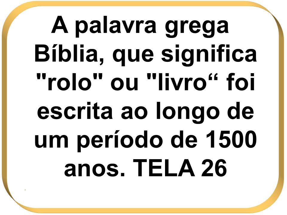 A palavra grega Bíblia, que significa rolo ou livro foi escrita ao longo de um período de 1500 anos. TELA 26