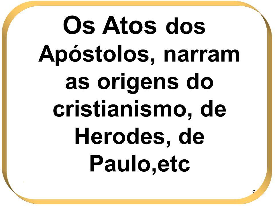 Os Atos dos Apóstolos, narram as origens do cristianismo, de Herodes, de Paulo,etc
