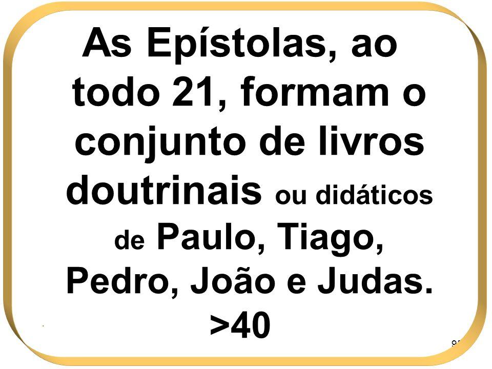 As Epístolas, ao todo 21, formam o conjunto de livros doutrinais ou didáticos de Paulo, Tiago, Pedro, João e Judas.