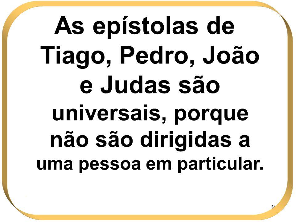 As epístolas de Tiago, Pedro, João e Judas são universais, porque não são dirigidas a uma pessoa em particular.