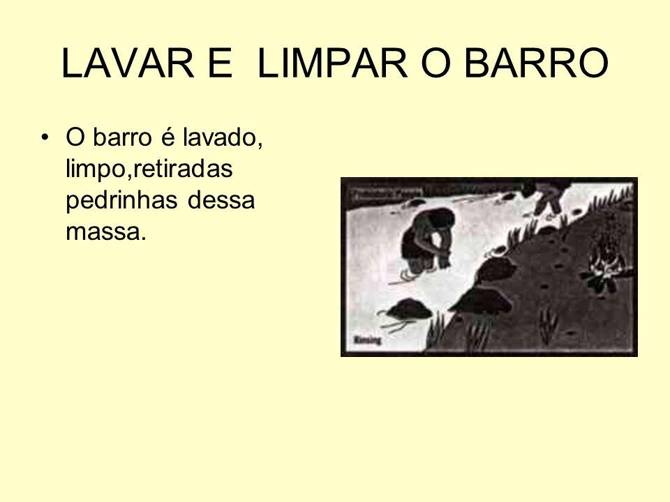 LAVAR E LIMPAR O BARRO O barro é lavado, limpo,retiradas pedrinhas dessa massa.