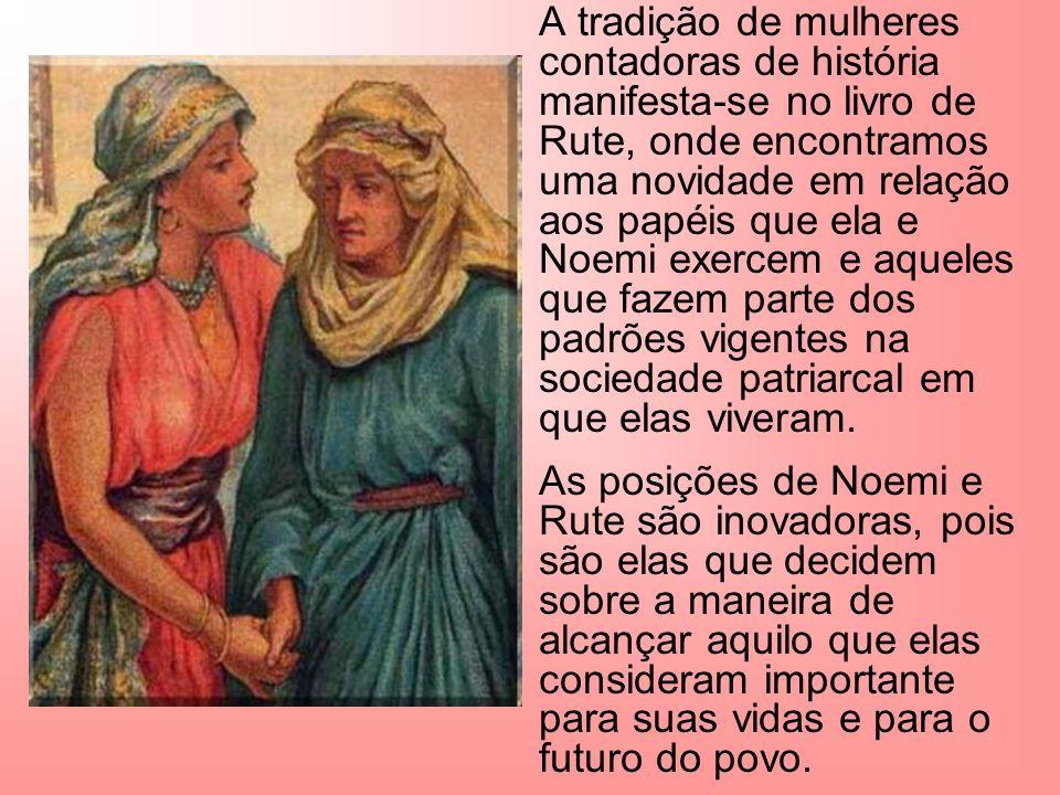 A tradição de mulheres contadoras de história manifesta-se no livro de Rute, onde encontramos uma novidade em relação aos papéis que ela e Noemi exercem e aqueles que fazem parte dos padrões vigentes na sociedade patriarcal em que elas viveram.