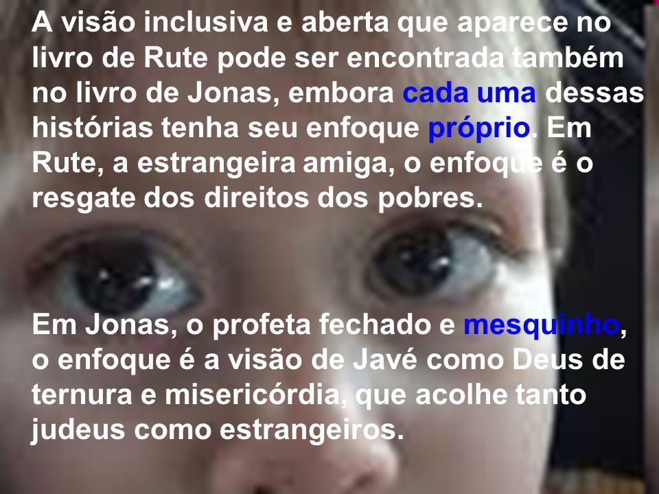 A visão inclusiva e aberta que aparece no livro de Rute pode ser encontrada também no livro de Jonas, embora cada uma dessas histórias tenha seu enfoque próprio. Em Rute, a estrangeira amiga, o enfoque é o resgate dos direitos dos pobres.