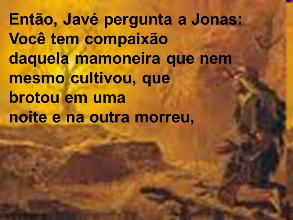 Então, Javé pergunta a Jonas: