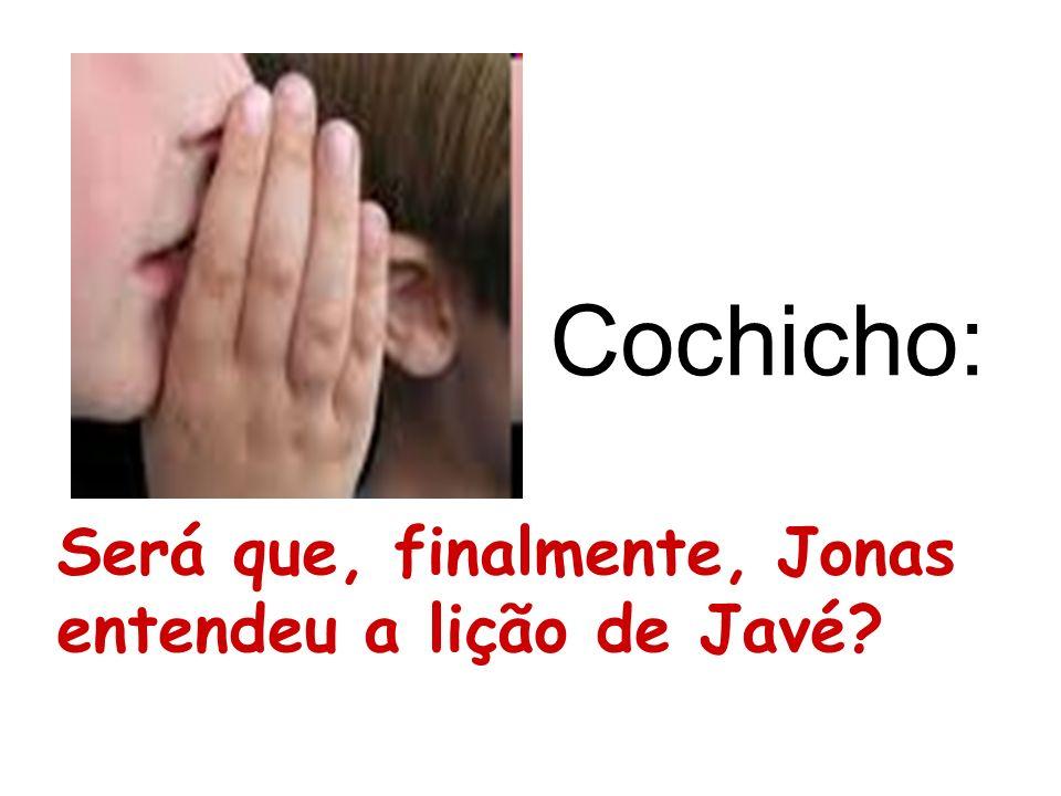 Cochicho: Será que, finalmente, Jonas entendeu a lição de Javé