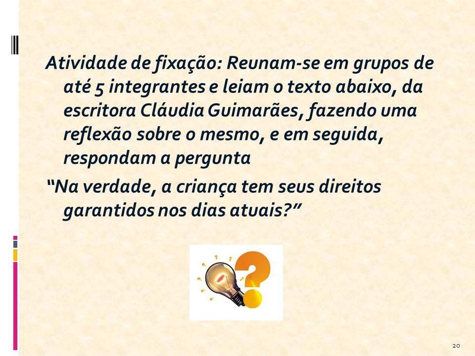 Atividade de fixação: Reunam-se em grupos de até 5 integrantes e leiam o texto abaixo, da escritora Cláudia Guimarães, fazendo uma reflexão sobre o mesmo, e em seguida, respondam a pergunta