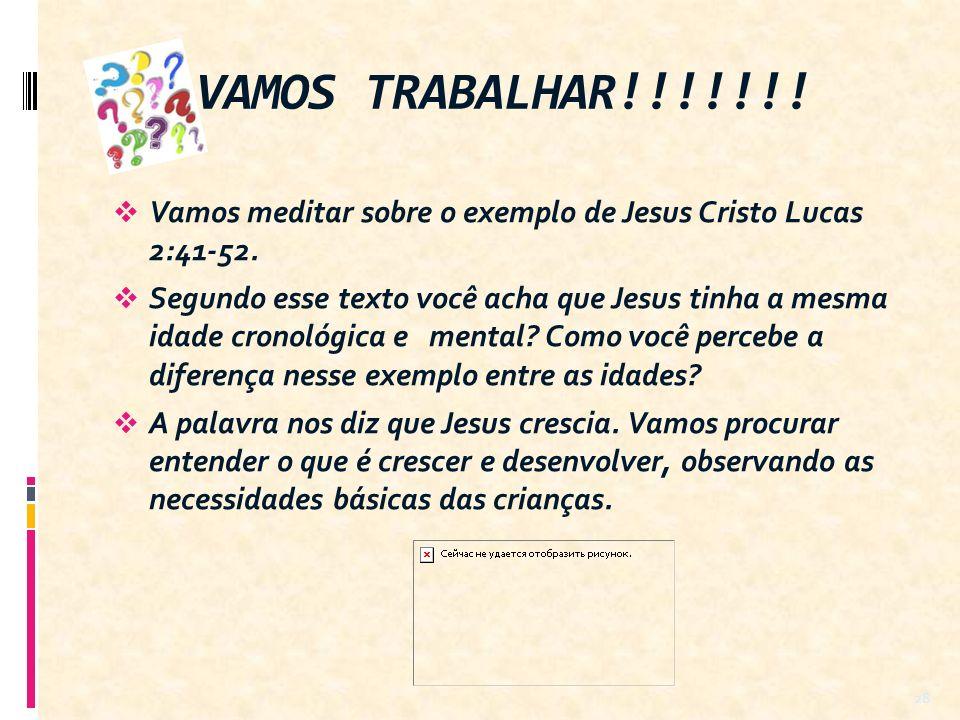 VAMOS TRABALHAR!!!!!!! Vamos meditar sobre o exemplo de Jesus Cristo Lucas 2:41-52.