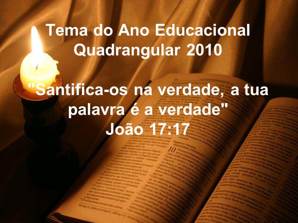 Tema do Ano Educacional Quadrangular 2010 Santifica-os na verdade, a tua palavra é a verdade João 17:17
