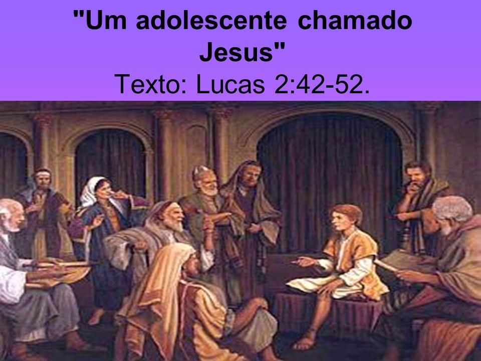 Um adolescente chamado Jesus Texto: Lucas 2:42-52.