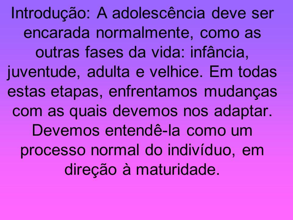 Introdução: A adolescência deve ser encarada normalmente, como as outras fases da vida: infância, juventude, adulta e velhice.