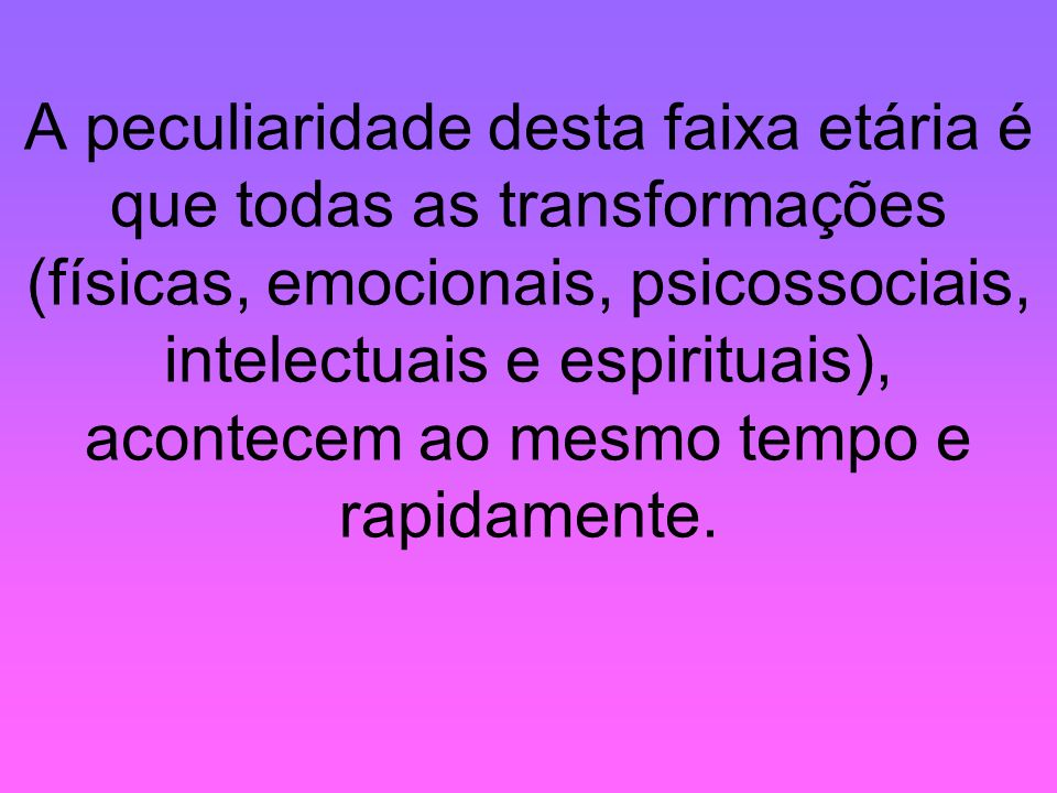 A peculiaridade desta faixa etária é que todas as transformações (físicas, emocionais, psicossociais, intelectuais e espirituais), acontecem ao mesmo tempo e rapidamente.