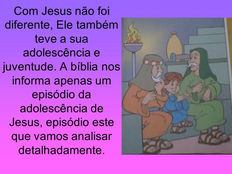 Com Jesus não foi diferente, Ele também teve a sua adolescência e juventude.