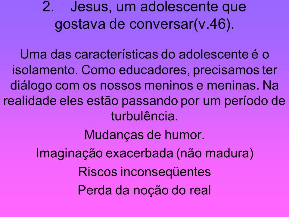 2. Jesus, um adolescente que gostava de conversar(v.46).