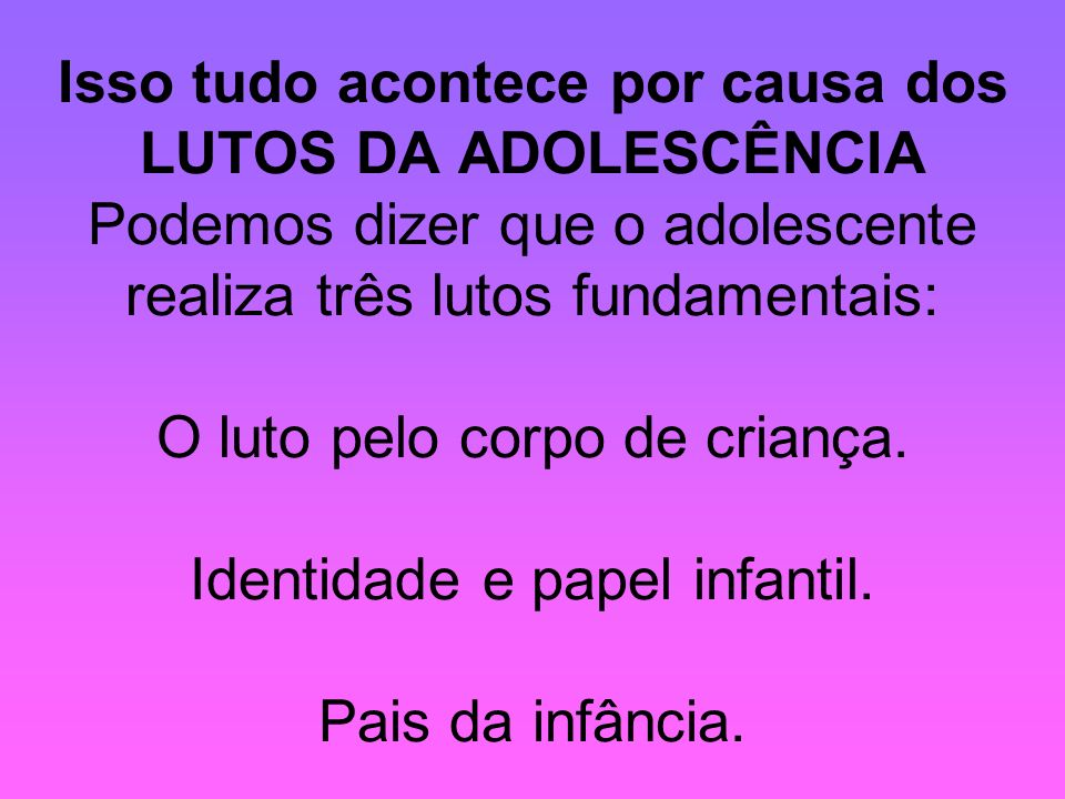 Isso tudo acontece por causa dos LUTOS DA ADOLESCÊNCIA Podemos dizer que o adolescente realiza três lutos fundamentais: O luto pelo corpo de criança.