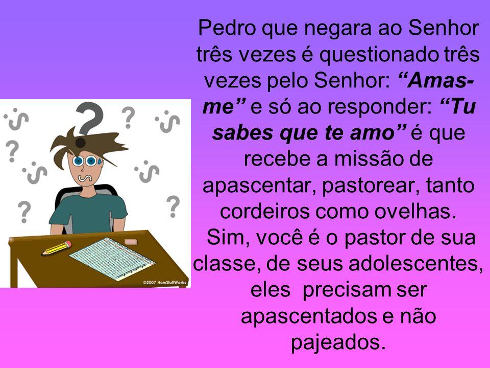 Pedro que negara ao Senhor três vezes é questionado três vezes pelo Senhor: Amas-me e só ao responder: Tu sabes que te amo é que recebe a missão de apascentar, pastorear, tanto cordeiros como ovelhas.