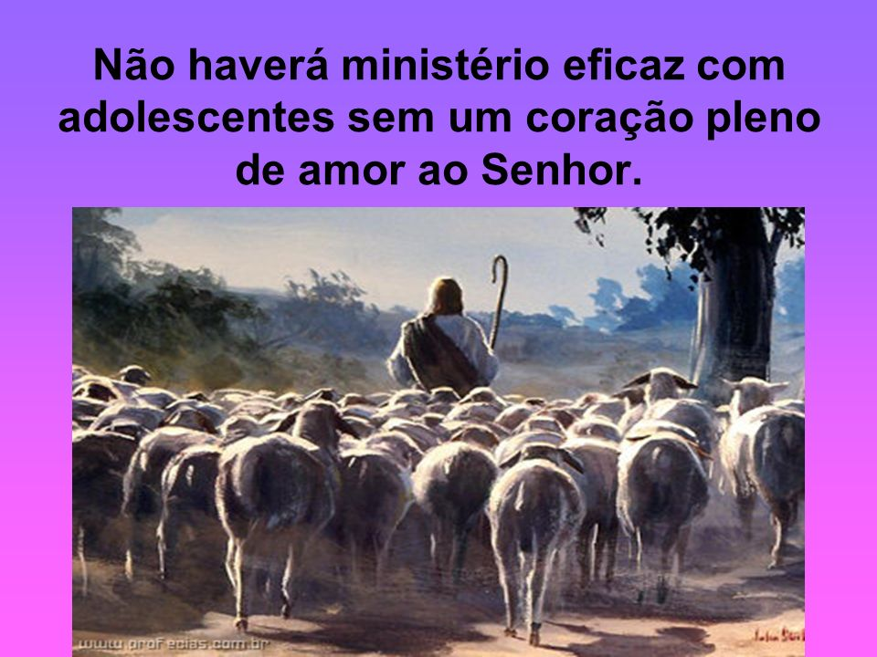 Não haverá ministério eficaz com adolescentes sem um coração pleno de amor ao Senhor.