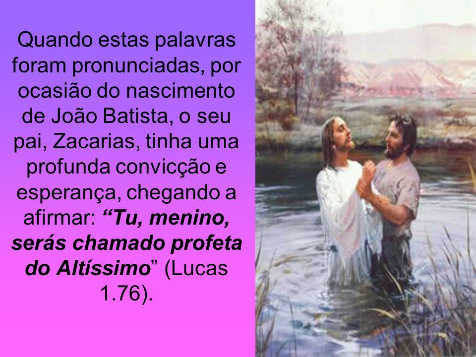 Quando estas palavras foram pronunciadas, por ocasião do nascimento de João Batista, o seu pai, Zacarias, tinha uma profunda convicção e esperança, chegando a afirmar: Tu, menino, serás chamado profeta do Altíssimo (Lucas 1.76).