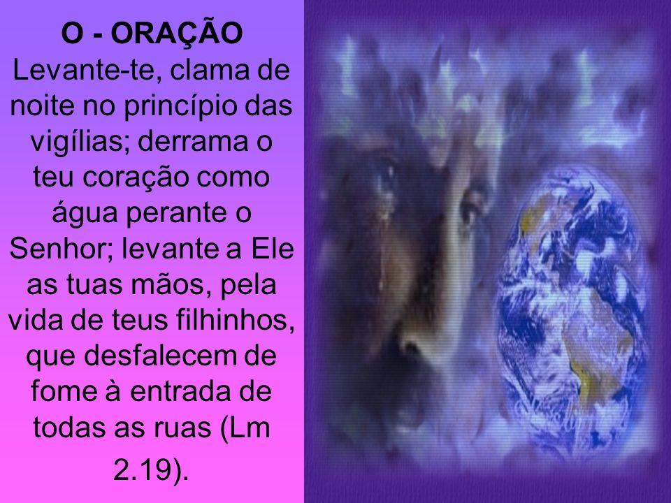 O - ORAÇÃO Levante-te, clama de noite no princípio das vigílias; derrama o teu coração como água perante o Senhor; levante a Ele as tuas mãos, pela vida de teus filhinhos, que desfalecem de fome à entrada de todas as ruas (Lm 2.19).