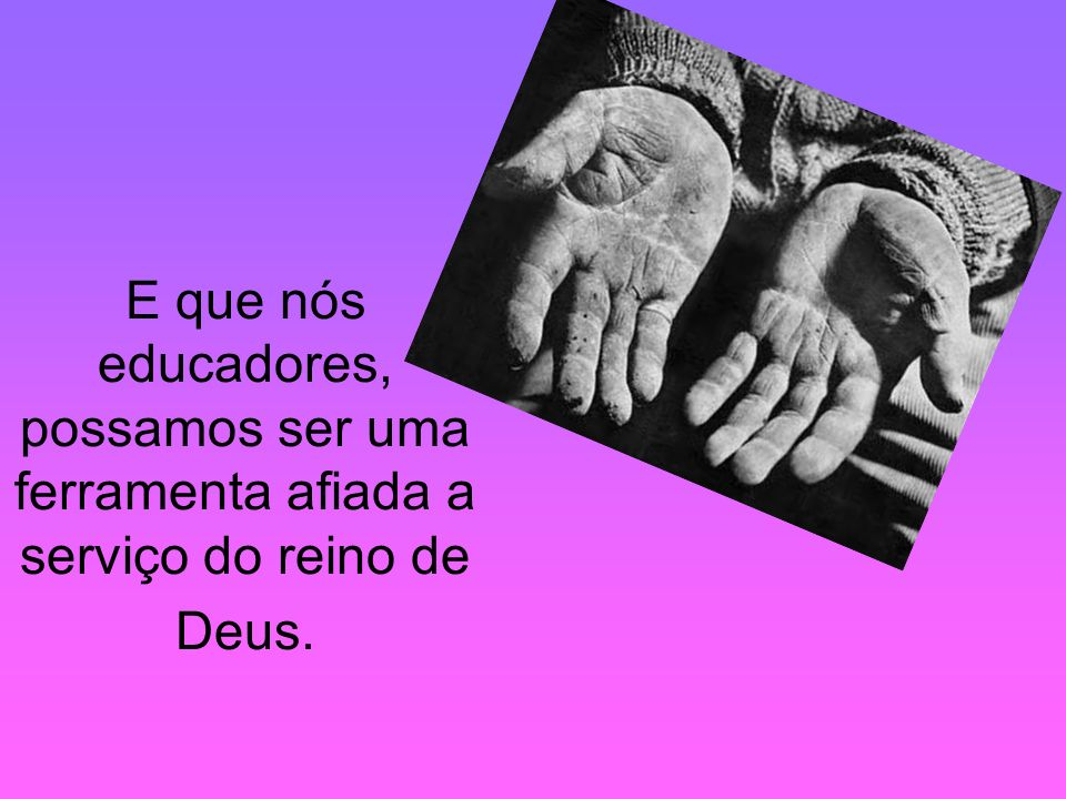 PRA. REGINA E que nós educadores, possamos ser uma ferramenta afiada a serviço do reino de Deus.
