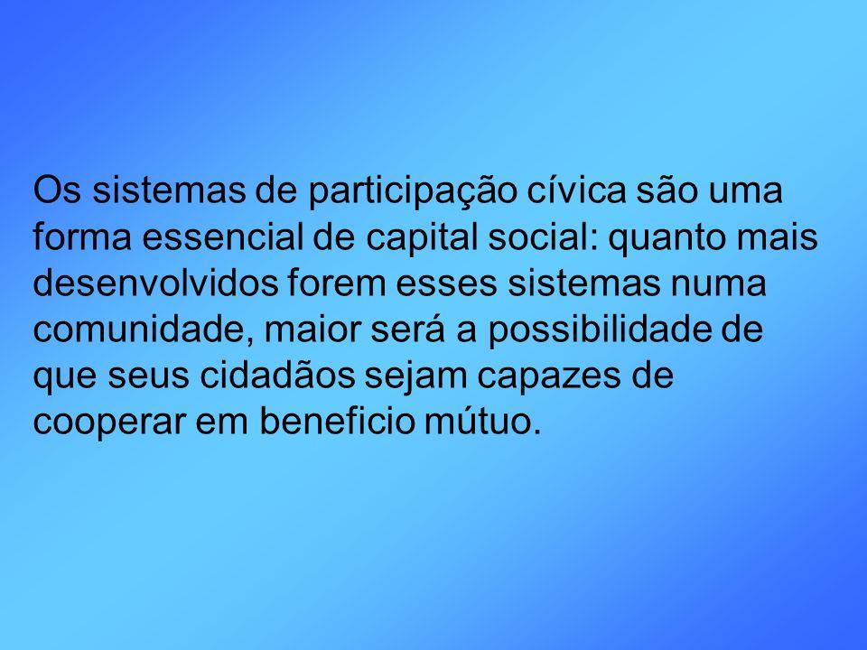 Os sistemas de participação cívica são uma forma essencial de capital social: quanto mais desenvolvidos forem esses sistemas numa comunidade, maior será a possibilidade de que seus cidadãos sejam capazes de cooperar em beneficio mútuo.