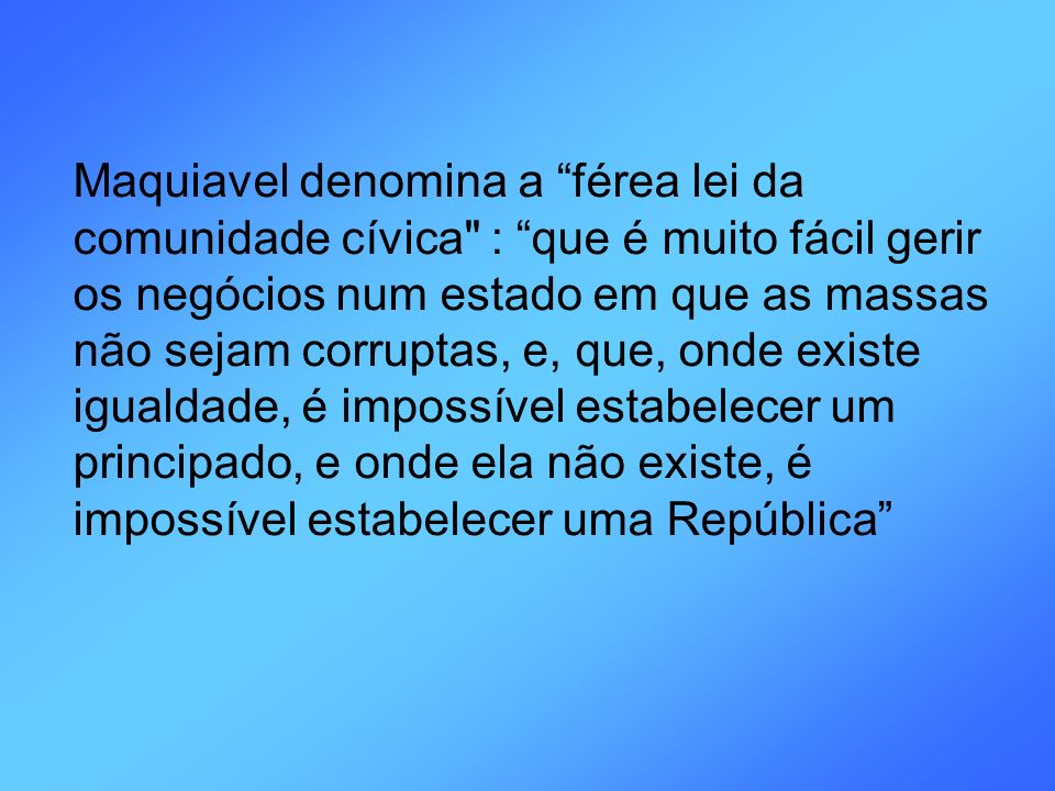 Maquiavel denomina a férea lei da comunidade cívica : que é muito fácil gerir os negócios num estado em que as massas não sejam corruptas, e, que, onde existe igualdade, é impossível estabelecer um principado, e onde ela não existe, é impossível estabelecer uma República