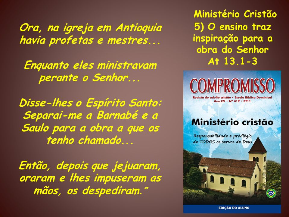 Ministério Cristão5) O ensino traz inspiração para a obra do Senhor. At 13.1-3. Ora, na igreja em Antioquia havia profetas e mestres...