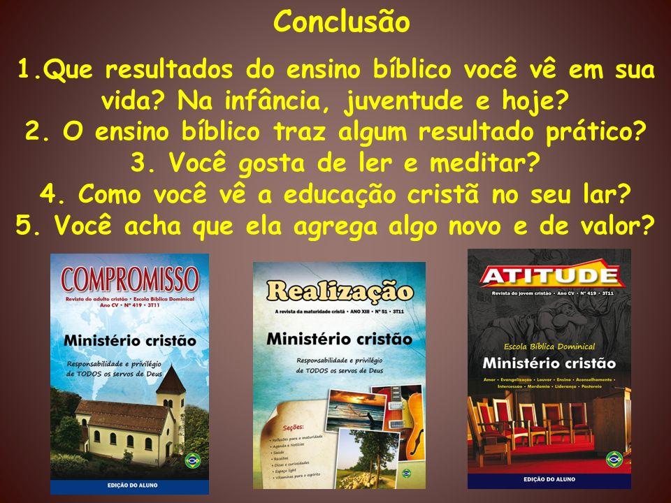 Conclusão 1.Que resultados do ensino bíblico você vê em sua vida Na infância, juventude e hoje 2. O ensino bíblico traz algum resultado prático