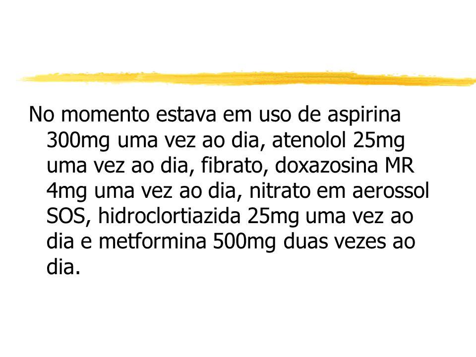 No momento estava em uso de aspirina 300mg uma vez ao dia, atenolol 25mg uma vez ao dia, fibrato, doxazosina MR 4mg uma vez ao dia, nitrato em aerossol SOS, hidroclortiazida 25mg uma vez ao dia e metformina 500mg duas vezes ao dia.