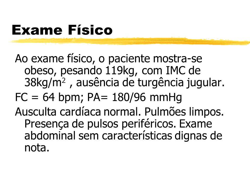 Exame Físico Ao exame físico, o paciente mostra-se obeso, pesando 119kg, com IMC de 38kg/m2 , ausência de turgência jugular.