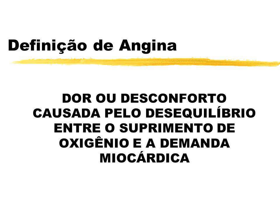 Definição de Angina DOR OU DESCONFORTO CAUSADA PELO DESEQUILÍBRIO ENTRE O SUPRIMENTO DE OXIGÊNIO E A DEMANDA MIOCÁRDICA.