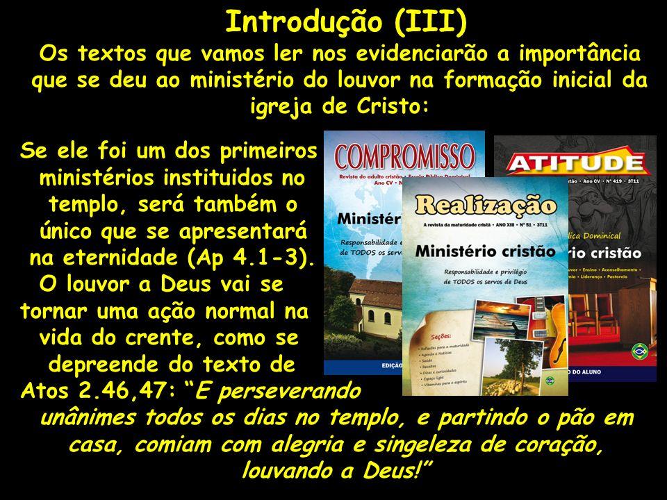 Introdução (III) Os textos que vamos ler nos evidenciarão a importância que se deu ao ministério do louvor na formação inicial da igreja de Cristo: