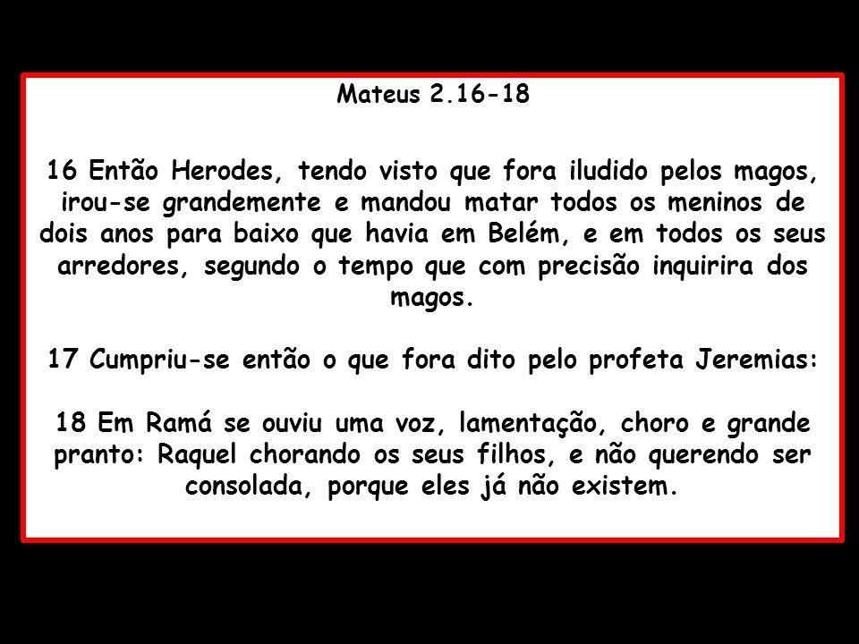 17 Cumpriu-se então o que fora dito pelo profeta Jeremias: