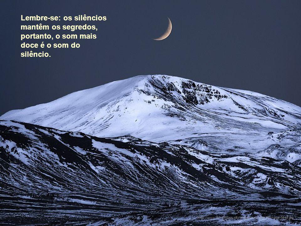 Lembre-se: os silêncios mantêm os segredos, portanto, o som mais doce é o som do silêncio.