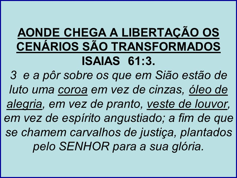 AONDE CHEGA A LIBERTAÇÃO OS CENÁRIOS SÃO TRANSFORMADOS ISAIAS 61:3