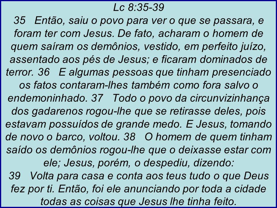 Lc 8:35-39 35 Então, saiu o povo para ver o que se passara, e foram ter com Jesus.