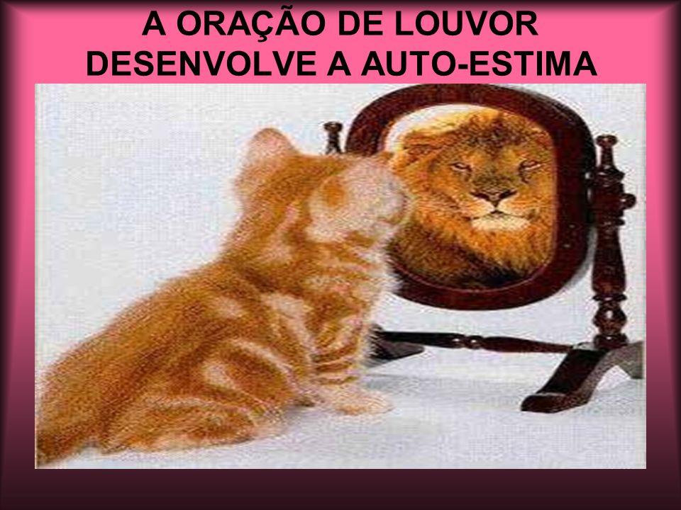 A ORAÇÃO DE LOUVOR DESENVOLVE A AUTO-ESTIMA