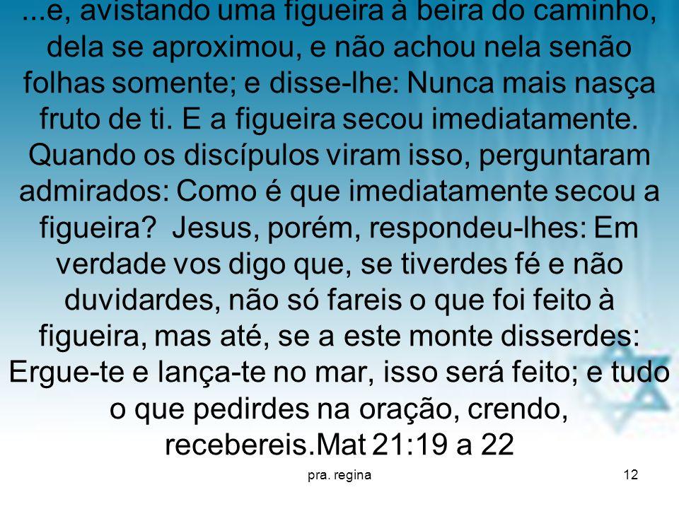 ...e, avistando uma figueira à beira do caminho, dela se aproximou, e não achou nela senão folhas somente; e disse-lhe: Nunca mais nasça fruto de ti. E a figueira secou imediatamente. Quando os discípulos viram isso, perguntaram admirados: Como é que imediatamente secou a figueira Jesus, porém, respondeu-lhes: Em verdade vos digo que, se tiverdes fé e não duvidardes, não só fareis o que foi feito à figueira, mas até, se a este monte disserdes: Ergue-te e lança-te no mar, isso será feito; e tudo o que pedirdes na oração, crendo, recebereis.Mat 21:19 a 22
