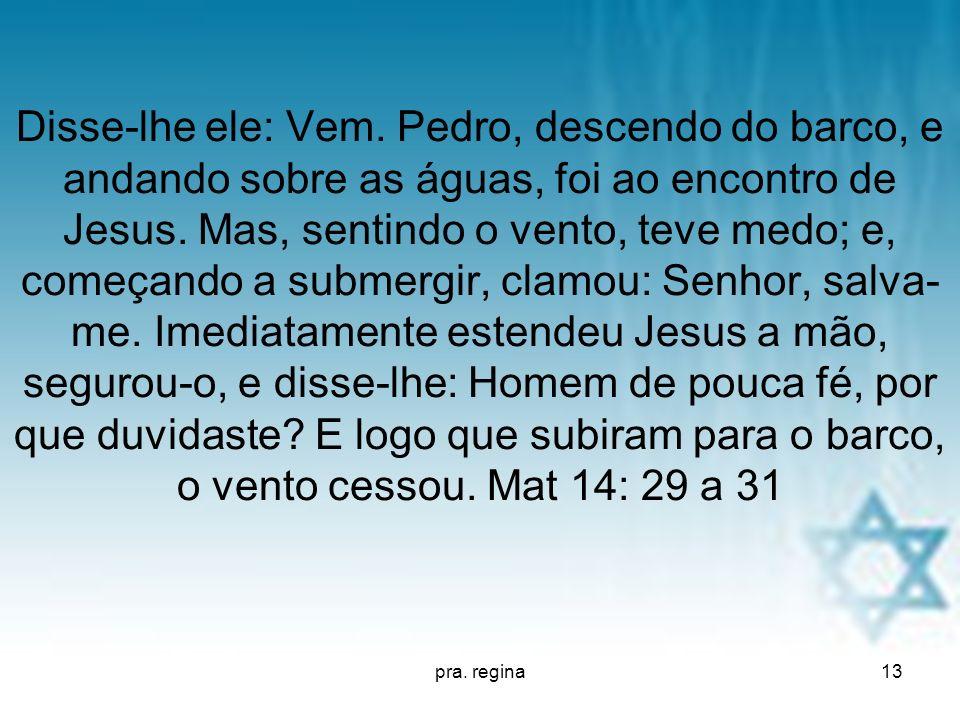 Disse-lhe ele: Vem. Pedro, descendo do barco, e andando sobre as águas, foi ao encontro de Jesus. Mas, sentindo o vento, teve medo; e, começando a submergir, clamou: Senhor, salva-me. Imediatamente estendeu Jesus a mão, segurou-o, e disse-lhe: Homem de pouca fé, por que duvidaste E logo que subiram para o barco, o vento cessou. Mat 14: 29 a 31