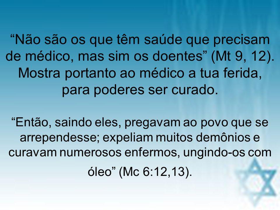 Não são os que têm saúde que precisam de médico, mas sim os doentes (Mt 9, 12). Mostra portanto ao médico a tua ferida, para poderes ser curado. Então, saindo eles, pregavam ao povo que se arrependesse; expeliam muitos demônios e curavam numerosos enfermos, ungindo-os com óleo (Mc 6:12,13).