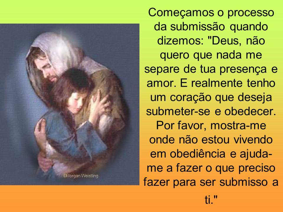 Começamos o processo da submissão quando dizemos: Deus, não quero que nada me separe de tua presença e amor.