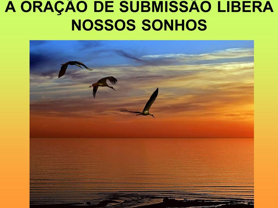 A ORAÇÃO DE SUBMISSÃO LIBERA NOSSOS SONHOS