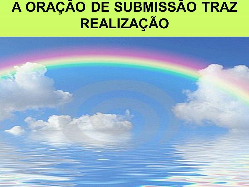 A ORAÇÃO DE SUBMISSÃO TRAZ REALIZAÇÃO