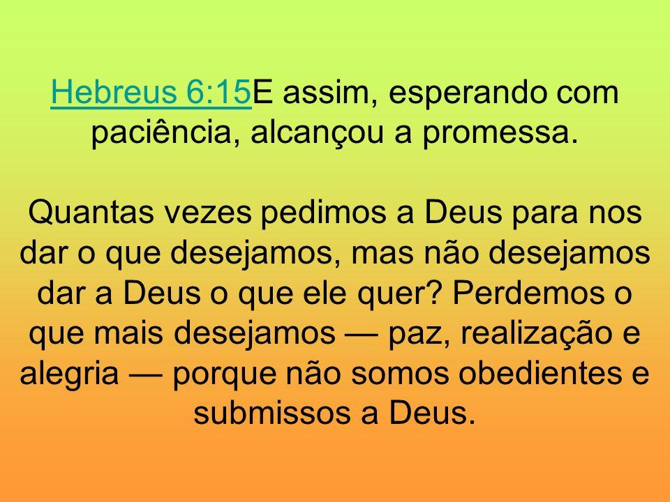 Hebreus 6:15E assim, esperando com paciência, alcançou a promessa
