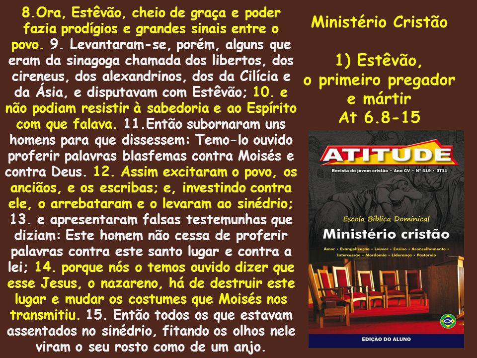 Ministério Cristão 1) Estêvão, o primeiro pregador e mártir At 6.8-15