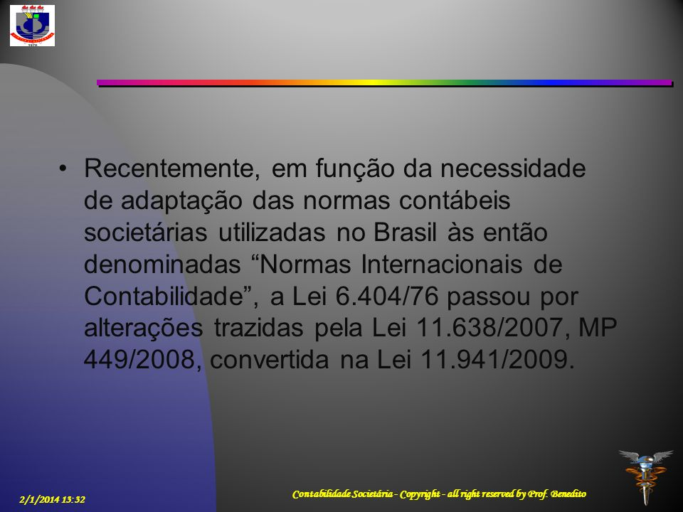 Recentemente, em função da necessidade de adaptação das normas contábeis societárias utilizadas no Brasil às então denominadas Normas Internacionais de Contabilidade , a Lei 6.404/76 passou por alterações trazidas pela Lei 11.638/2007, MP 449/2008, convertida na Lei 11.941/2009.